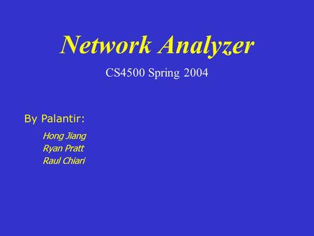 Network Analyzer CS4500 Spring 2004 Hong Jiang Ryan Pratt Raul Chiari By Palantir: