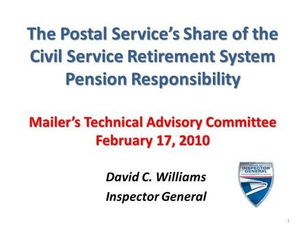 The Postal Service's Share of the Civil Service Retirement System Pension Responsibility Mailer's Technical Advisory Committee February 17, 2010 David.