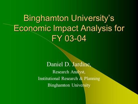 Binghamton University's Economic Impact Analysis for FY 03-04 Daniel D. Jardine, Research Analyst, Institutional Research & Planning Binghamton University.