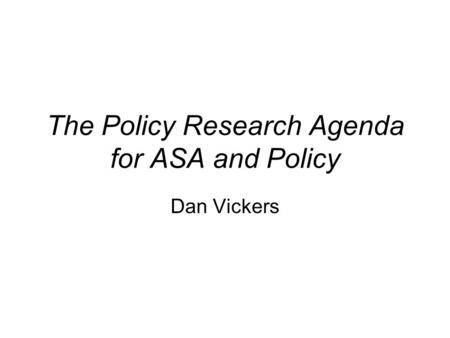 The Policy Research Agenda for ASA and Policy Dan Vickers.