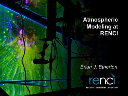 Atmospheric Modeling at RENCI Brian J. Etherton. Atmospheric Modeling at RENCI Focus of RENCI for C- STAR project is to provide modeling support/development.