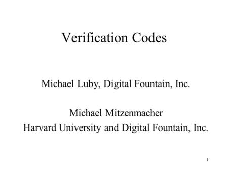 1 Verification Codes Michael Luby, Digital Fountain, Inc. Michael Mitzenmacher Harvard University and Digital Fountain, Inc.