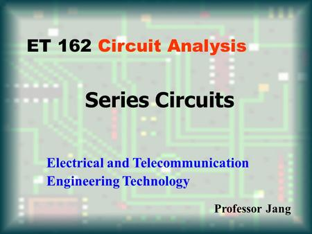 Series Circuits ET 162 Circuit Analysis Electrical and Telecommunication Engineering Technology Professor Jang.