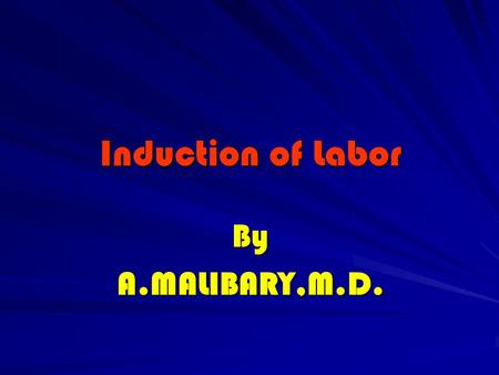Induction of Labor ByA.MALIBARY,M.D.. Induction The process whereby labor is initiated artificially.
