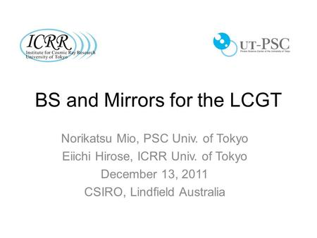 BS and Mirrors for the LCGT Norikatsu Mio, PSC Univ. of Tokyo Eiichi Hirose, ICRR Univ. of Tokyo December 13, 2011 CSIRO, Lindfield Australia.