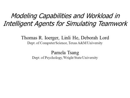 Modeling Capabilities and Workload in Intelligent Agents for Simulating Teamwork Thomas R. Ioerger, Linli He, Deborah Lord Dept. of Computer Science, Texas.