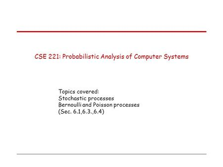 CSE 221: Probabilistic Analysis of Computer Systems Topics covered: Stochastic processes Bernoulli and Poisson processes (Sec. 6.1,6.3.,6.4)