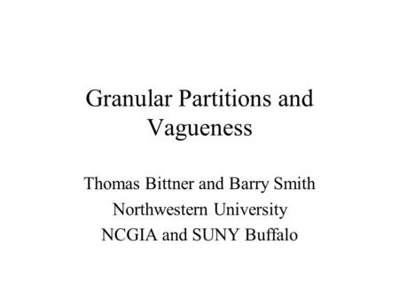 Granular Partitions and Vagueness Thomas Bittner and Barry Smith Northwestern University NCGIA and SUNY Buffalo.