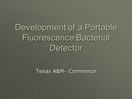 Development of a Portable Fluorescence Bacterial Detector Texas A&M- Commerce.
