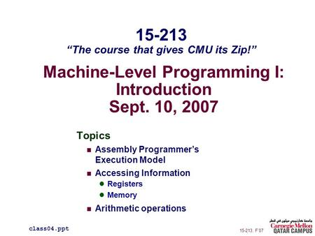 Machine-Level Programming I: Introduction Sept. 10, 2007 Topics Assembly Programmer's Execution Model Accessing Information Registers Memory Arithmetic.