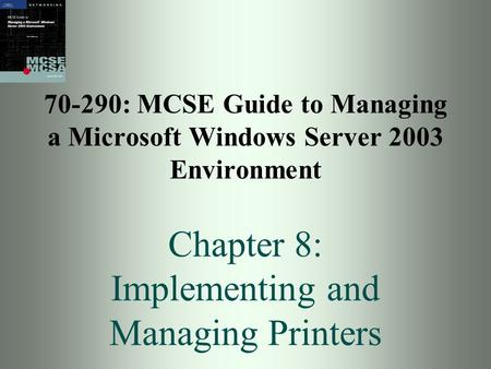 70-290: MCSE Guide to Managing a Microsoft Windows Server 2003 Environment Chapter 8: Implementing and Managing Printers.