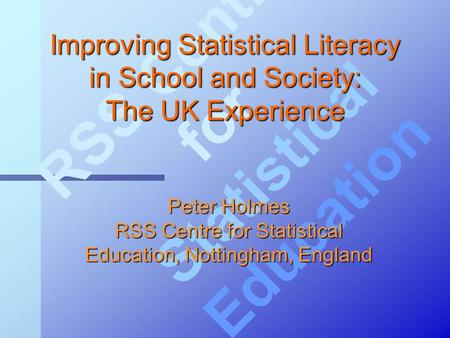 RSS Centre for Statistical Education Improving Statistical Literacy in School and Society: The UK Experience Peter Holmes RSS Centre for Statistical Education,