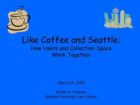 Like Coffee and Seattle: How Users and Collection Space Work Together March 24, 2006 Kristin A. Cheney Seattle University Law Library.