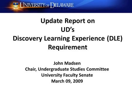 Update Report on UD's Discovery Learning Experience (DLE) Requirement John Madsen Chair, Undergraduate Studies Committee University Faculty Senate March.