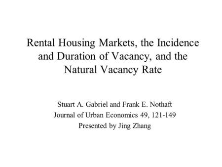 Rental Housing Markets, the Incidence and Duration of Vacancy, and the Natural Vacancy Rate Stuart A. Gabriel and Frank E. Nothaft Journal of Urban Economics.