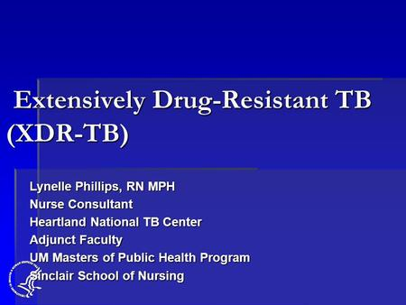Extensively Drug-Resistant TB (XDR-TB) Extensively Drug-Resistant TB (XDR-TB) Lynelle Phillips, RN MPH Nurse Consultant Heartland National TB Center Adjunct.