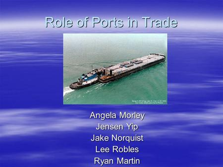 Role of Ports in Trade Angela Morley Jensen Yip Jake Norquist Lee Robles Ryan Martin.