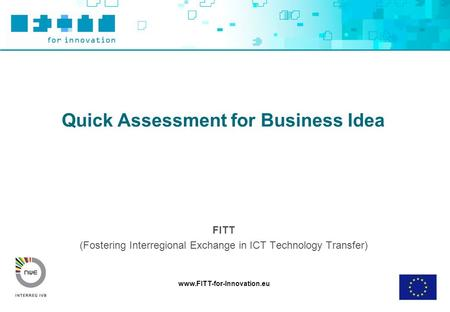 Www.FITT-for-Innovation.eu Quick Assessment for Business Idea FITT (Fostering Interregional Exchange in ICT Technology Transfer)