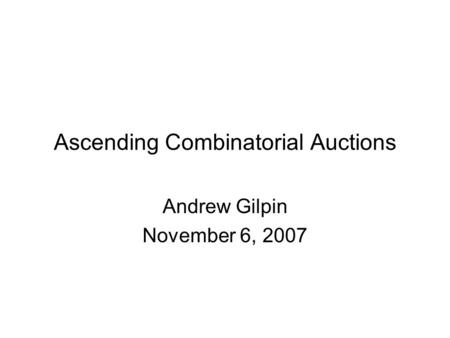 Ascending Combinatorial Auctions Andrew Gilpin November 6, 2007.