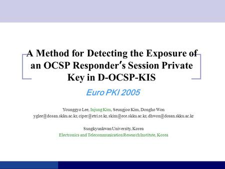 A Method for Detecting the Exposure of an OCSP Responder ' s Session Private Key in D-OCSP-KIS Euro PKI 2005 Younggyo Lee, Injung Kim, Seungjoo Kim, Dongho.