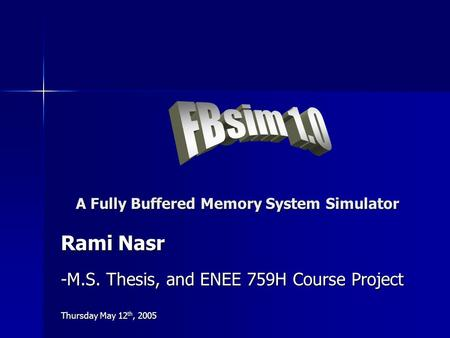 A Fully Buffered Memory System Simulator Rami Nasr -M.S. Thesis, and ENEE 759H Course Project Thursday May 12 th, 2005.