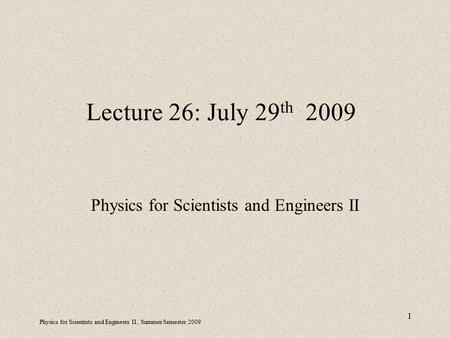 Physics for Scientists and Engineers II, Summer Semester 2009 1 Lecture 26: July 29 th 2009 Physics for Scientists and Engineers II.
