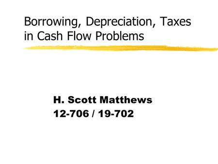 Borrowing, Depreciation, Taxes in Cash Flow Problems H. Scott Matthews 12-706 / 19-702.