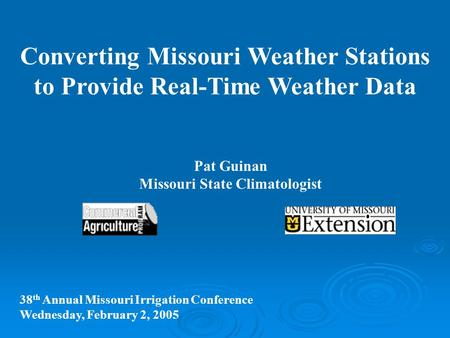 Converting Missouri Weather Stations to Provide Real-Time Weather Data Pat Guinan Missouri State Climatologist 38 th Annual Missouri Irrigation Conference.
