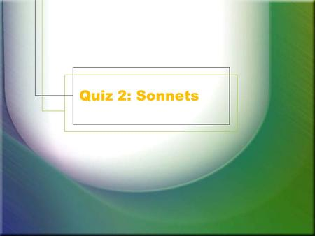 Quiz 2: Sonnets. 1. The rhyme scheme of a Shakespearean sonnet 1. a b b a a b b a c d e c d e 2. a b b a a b b a c d d c c d 3. a b a b c d c d e f e.