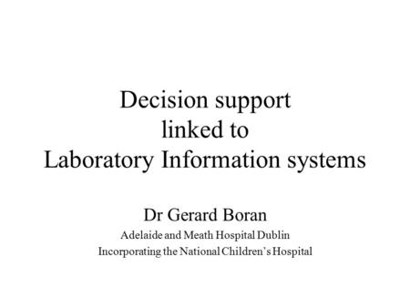Decision support linked to Laboratory Information systems Dr Gerard Boran Adelaide and Meath Hospital Dublin Incorporating the National Children's Hospital.