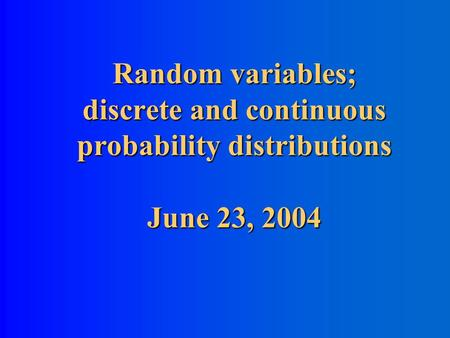 Random variables; discrete and continuous probability distributions June 23, 2004.