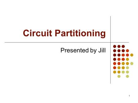 1 Circuit Partitioning Presented by Jill. 2 Outline Introduction Cut-size driven circuit partitioning Multi-objective circuit partitioning Our approach.
