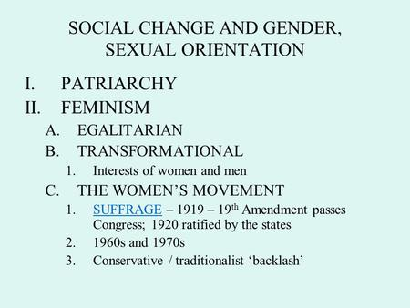SOCIAL CHANGE AND GENDER, SEXUAL ORIENTATION I.PATRIARCHY II.FEMINISM A.EGALITARIAN B.TRANSFORMATIONAL 1.Interests of women and men C.THE WOMEN'S MOVEMENT.