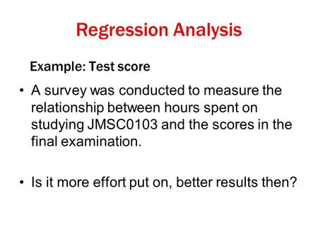 Example: Test score A survey was conducted to measure the relationship between hours spent on studying JMSC0103 and the scores in the final examination.
