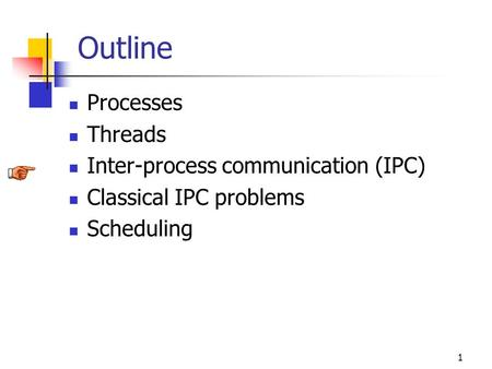 1 Outline Processes Threads Inter-process communication (IPC) Classical IPC problems Scheduling.