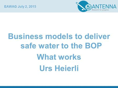 EAWAG July 2, 2015 Business models to deliver safe water to the BOP What works Urs Heierli.