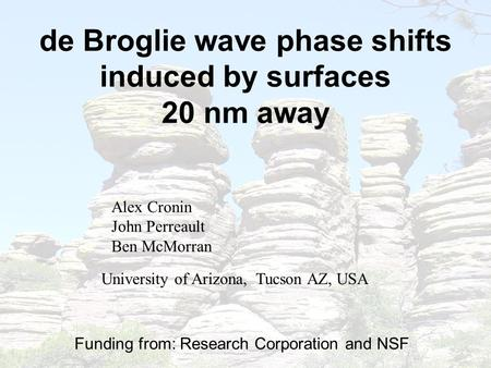 De Broglie wave phase shifts induced by surfaces 20 nm away Alex Cronin John Perreault Ben McMorran Funding from: Research Corporation and NSF NSF University.