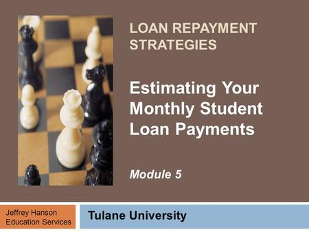 LOAN REPAYMENT STRATEGIES Estimating Your Monthly Student Loan Payments Module 5 Tulane University Jeffrey Hanson Education Services.