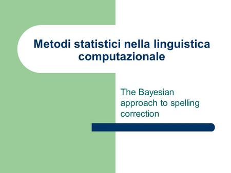 Metodi statistici nella linguistica computazionale The Bayesian approach to spelling correction.