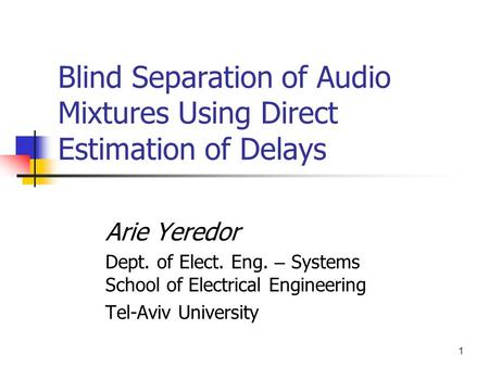 1 Blind Separation of Audio Mixtures Using Direct Estimation of Delays Arie Yeredor Dept. of Elect. Eng. – Systems School of Electrical Engineering Tel-Aviv.