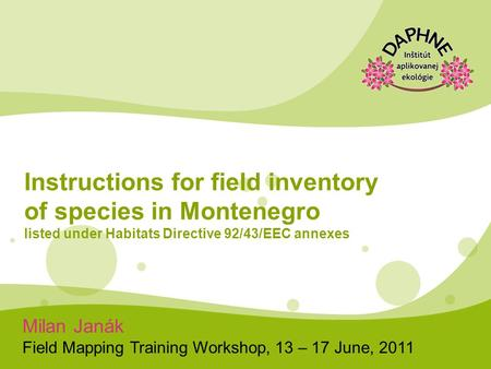 Milan Janák Field Mapping Training Workshop, 13 – 17 June, 2011 Instructions for field inventory of species in Montenegro listed under Habitats Directive.
