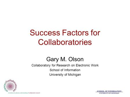 SCHOOL OF INFORMATION UNIVERSITY OF MICHIGAN Success Factors for Collaboratories Gary M. Olson Collaboratory for Research on Electronic Work School of.