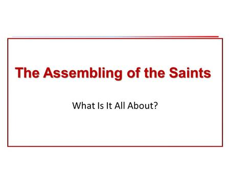 The Assembling of the Saints What Is It All About?