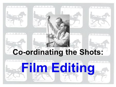 Film Editing Co-ordinating the Shots:. Editing: what's the idea? The general idea behind editing in narrative film is the coordination of one shot with.