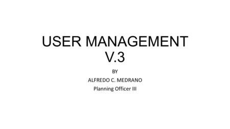 USER MANAGEMENT V.3 BY ALFREDO C. MEDRANO Planning Officer III.