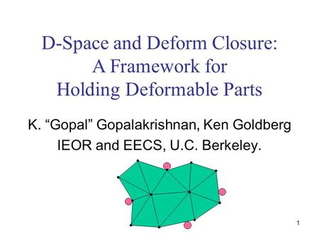 "1 D-Space and Deform Closure: A Framework for Holding Deformable Parts K. ""Gopal"" Gopalakrishnan, Ken Goldberg IEOR and EECS, U.C. Berkeley."