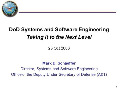 1 DoD Systems and Software <strong>Engineering</strong> Taking it to the Next Level 25 Oct 2006 Mark D. Schaeffer Director, Systems and Software <strong>Engineering</strong> Office of the.