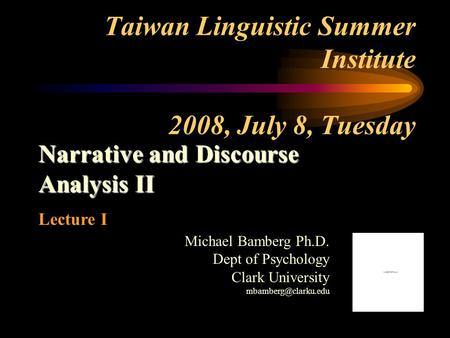 Taiwan Linguistic Summer Institute 2008, July 8, Tuesday Narrative and Discourse Analysis II Lecture I Michael Bamberg Ph.D. Dept of Psychology Clark University.