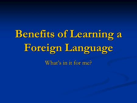 Benefits of Learning a Foreign Language What's in it for me?
