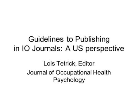Guidelines to Publishing in IO Journals: A US perspective Lois Tetrick, Editor Journal of Occupational Health Psychology.